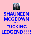 SHAUNEEN MCGEOWN IS A  FUCKING LEDGEND!!!! - Personalised Poster large