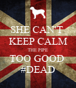 SHE CAN'T  KEEP CALM THE PIPE TOO GOOD  #DEAD - Personalised Poster large