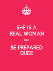 SHE IS A REAL WOMAN SO BE PREPARED DUDE - Personalised Poster large