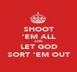 SHOOT 'EM ALL AND LET GOD SORT 'EM OUT - Personalised Poster large