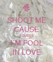 SHOOT ME CAUSE I GUESS I`M FOOL IN LOVE - Personalised Poster large