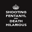 SHOOTING FENTANYL AND DEATH HILARIOUS - Personalised Poster large