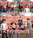 SHOT ME  OF OUT THE SKY YOU'R MY KTYPTONITE - Personalised Poster large