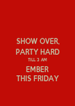 SHOW OVER, PARTY HARD TILL 3 AM EMBER THIS FRIDAY - Personalised Poster small