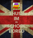 SHUSH IM IN SCHOOL BORED - Personalised Poster large