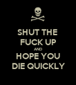 SHUT THE  FUCK UP AND HOPE YOU DIE QUICKLY - Personalised Poster large