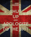 SHUT UP AND APOLOGIZE TO THE BRIT - Personalised Poster large