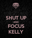 SHUT UP AND FOCUS KELLY - Personalised Poster large