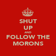 SHUT UP AND FOLLOW THE MORONS - Personalised Poster large