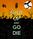 SHUT UP AND GO DIE - Personalised Poster large