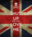 SHUT  UP AND JUST LOVE ME - Personalised Poster large