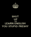 SHUT  UP AND LEARN ENGLISH  YOU STUPID FRESHY - Personalised Poster large