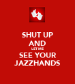 SHUT UP AND LET ME SEE YOUR JAZZHANDS - Personalised Poster large