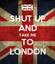 SHUT UP AND TAKE ME TO LONDON - Personalised Poster large