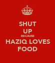 SHUT UP BECAUSE HAZIQ LOVES FOOD - Personalised Poster large
