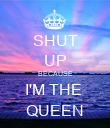 SHUT UP BECAUSE I'M THE  QUEEN - Personalised Poster large