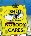 SHUT UP BECAUSE NOBODY CARES - Personalised Poster small
