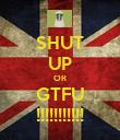 SHUT UP OR GTFU !!!!!!!!!!! - Personalised Poster large