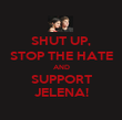 SHUT UP, STOP THE HATE AND SUPPORT JELENA! - Personalised Poster large