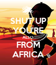 SHUT UP YOU'RE ALSO FROM AFRICA - Personalised Poster large