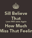 Sill Believe That Love Will come Again How Much I Miss That Feeling - Personalised Poster large