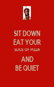 SIT DOWN EAT YOUR SLICE OF PIZZA AND BE QUIET - Personalised Poster large