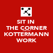 SIT IN  THE CORNER AND DO KOTTERMANN WORK - Personalised Poster large