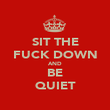 SIT THE FUCK DOWN AND BE QUIET - Personalised Poster large
