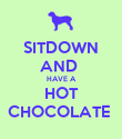 SITDOWN AND  HAVE A HOT CHOCOLATE  - Personalised Poster small