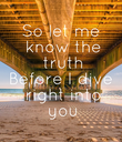 So let me  know the  truth Before I dive  right into  you - Personalised Poster large