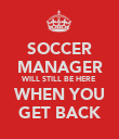 SOCCER MANAGER WILL STILL BE HERE WHEN YOU GET BACK - Personalised Poster large