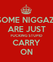 SOME NIGGAZ  ARE JUST FUCKING STUPID CARRY ON - Personalised Poster large