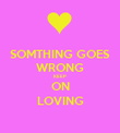 SOMTHING GOES WRONG KEEP ON LOVING - Personalised Poster large