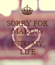 SORRY FOR MAKING YOU COME INTO MY LIFE - Personalised Poster large