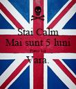 Stai Calm Mai sunt 5 luni Pana La Vara.  - Personalised Poster large