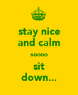 stay nice and calm soooo  sit  down... - Personalised Poster large