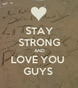 STAY STRONG AND LOVE YOU  GUYS  - Personalised Poster large