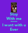 Stay With me because I want with u Ever - Personalised Poster large