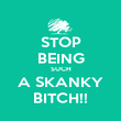 STOP BEING SUCH A SKANKY BITCH!! - Personalised Poster large