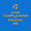 STOP COMPLAINING AND FOLLOW ME - Personalised Poster large