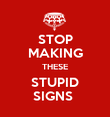 STOP MAKING THESE STUPID SIGNS  - Personalised Poster large
