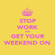 STOP WORK and GET YOUR WEEKEND ON - Personalised Poster large
