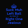 Suck Muh Left Ball An Mek Di Right One Jealous - Personalised Poster large