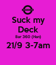 Suck my Deck Bar 360 (Han) 21/9 3-7am  - Personalised Poster large