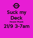 Suck my Deck House Muzik 21/9 3-7am  - Personalised Poster large