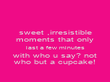 sweet ,irresistible moments that only last a few minutes with who u say? not who but a cupcake! - Personalised Poster large