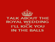 TALK ABOUT THE ROYAL WEDDING AND I'LL KICK YOU IN THE BALLS - Personalised Poster large