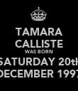 TAMARA CALLISTE WAS BORN SATURDAY 20th DECEMBER 1997 - Personalised Poster large