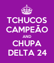 TCHUCOS CAMPEÃO AND CHUPA DELTA 24 - Personalised Poster large