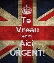 Te  Vreau Acum  Aici  URGENT! - Personalised Poster large